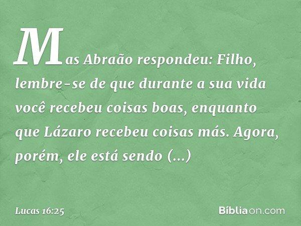 """""""Mas Abraão respondeu: 'Filho, lembre-se de que durante a sua vida você recebeu coisas boas, enquanto que Lázaro recebeu coisas más. Agora, porém, ele está send"""