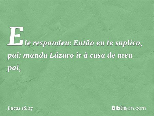 """""""Ele respondeu: 'Então eu te suplico, pai: manda Lázaro ir à casa de meu pai, -- Lucas 16:27"""