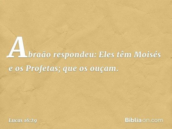 """""""Abraão respondeu: 'Eles têm Moisés e os Profetas; que os ouçam'. -- Lucas 16:29"""
