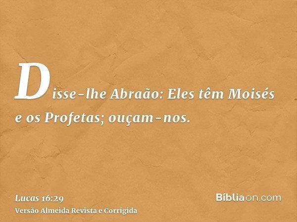 Disse-lhe Abraão: Eles têm Moisés e os Profetas; ouçam-nos.