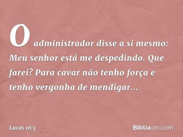 """""""O administrador disse a si mesmo: 'Meu senhor está me despedindo. Que farei? Para cavar não tenho força e tenho vergonha de mendigar... -- Lucas 16:3"""