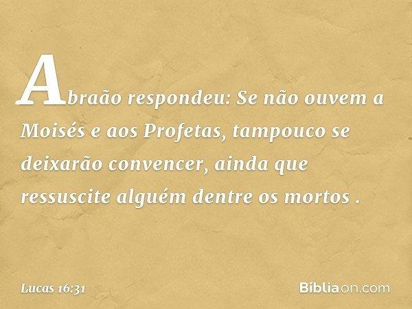 """""""Abraão respondeu: 'Se não ouvem a Moisés e aos Profetas, tampouco se deixarão convencer, ainda que ressuscite alguém dentre os mortos' """". -- Lucas 16:31"""