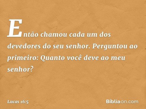 """""""Então chamou cada um dos devedores do seu senhor. Perguntou ao primeiro: 'Quanto você deve ao meu senhor?' -- Lucas 16:5"""
