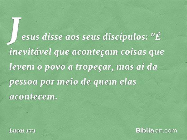"""Jesus disse aos seus discípulos: """"É inevitável que aconteçam coisas que levem o povo a tropeçar, mas ai da pessoa por meio de quem elas acontecem. -- Lucas 17:1"""