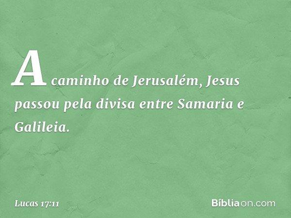 A caminho de Jerusalém, Jesus passou pela divisa entre Samaria e Galileia. -- Lucas 17:11