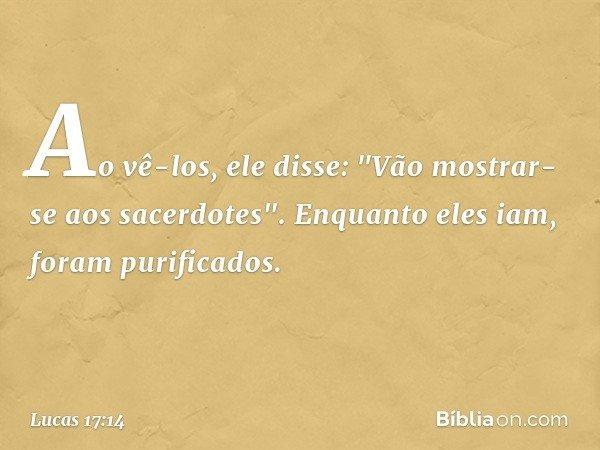 """Ao vê-los, ele disse: """"Vão mostrar-se aos sacerdotes"""". Enquanto eles iam, foram purificados. -- Lucas 17:14"""