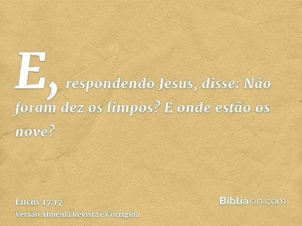 E, respondendo Jesus, disse: Não foram dez os limpos? E onde estão os nove?