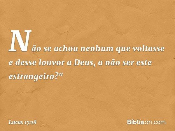 """Não se achou nenhum que voltasse e desse louvor a Deus, a não ser este estrangeiro?"""" -- Lucas 17:18"""