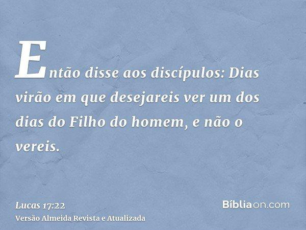 Então disse aos discípulos: Dias virão em que desejareis ver um dos dias do Filho do homem, e não o vereis.