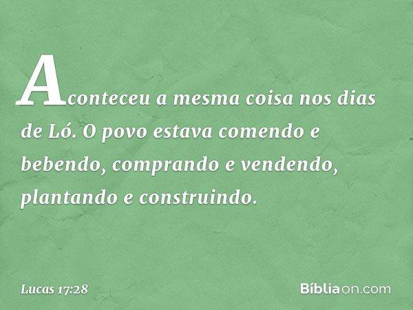 """""""Aconteceu a mesma coisa nos dias de Ló. O povo estava comendo e bebendo, comprando e vendendo, plantando e construindo. -- Lucas 17:28"""