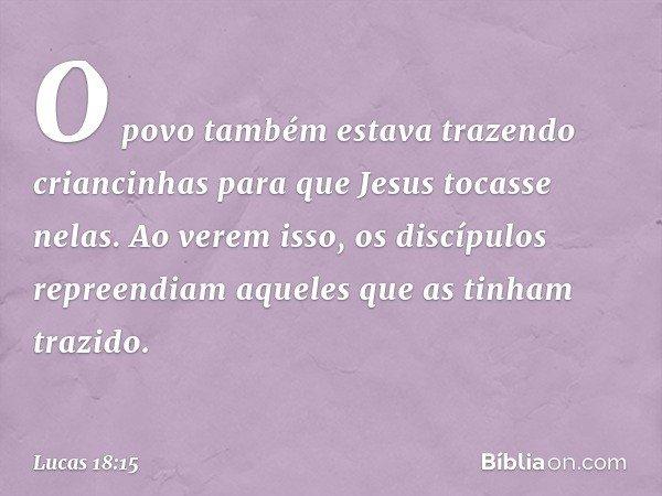 O povo também estava trazendo criancinhas para que Jesus tocasse nelas. Ao verem isso, os discípulos repreendiam aqueles que as tinham trazido. -- Lucas 18:15