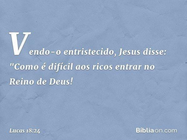 """Vendo-o entristecido, Jesus disse: """"Como é difícil aos ricos entrar no Reino de Deus! -- Lucas 18:24"""