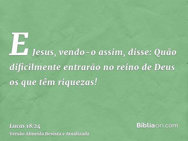 E Jesus, vendo-o assim, disse: Quão dificilmente entrarão no reino de Deus os que têm riquezas!