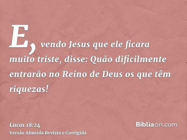 E, vendo Jesus que ele ficara muito triste, disse: Quão dificilmente entrarão no Reino de Deus os que têm riquezas!