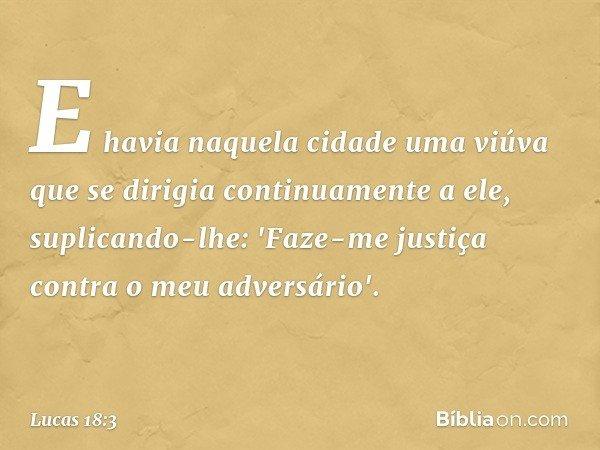 E havia naquela cidade uma viúva que se dirigia continuamente a ele, suplicando-lhe: 'Faze-me justiça contra o meu adversário'. -- Lucas 18:3