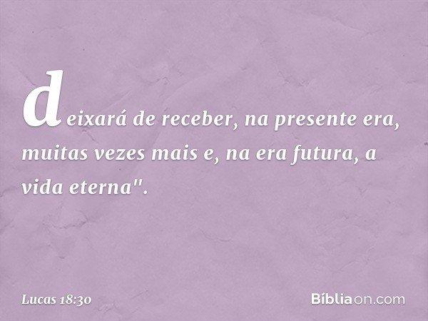 """deixará de receber, na presente era, muitas vezes mais e, na era futura, a vida eterna"""". -- Lucas 18:30"""