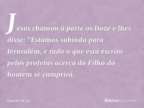 """Jesus chamou à parte os Doze e lhes disse: """"Estamos subindo para Jerusalém, e tudo o que está escrito pelos profetas acerca do Filho do homem se cumprirá. -- Lu"""
