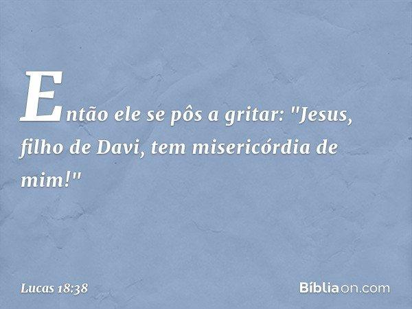 """Então ele se pôs a gritar: """"Jesus, filho de Davi, tem misericórdia de mim!"""" -- Lucas 18:38"""