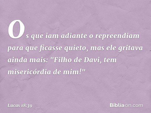 """Os que iam adiante o repreendiam para que ficasse quieto, mas ele gritava ainda mais: """"Filho de Davi, tem misericórdia de mim!"""" -- Lucas 18:39"""