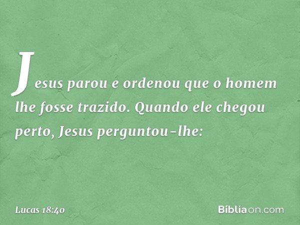 Jesus parou e ordenou que o homem lhe fosse trazido. Quando ele chegou perto, Jesus perguntou-lhe: -- Lucas 18:40