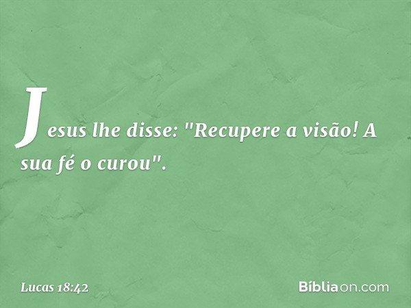 """Jesus lhe disse: """"Recupere a visão! A sua fé o curou"""". -- Lucas 18:42"""