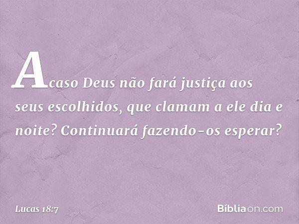 Acaso Deus não fará justiça aos seus escolhidos, que clamam a ele dia e noite? Continuará fazendo-os esperar? -- Lucas 18:7