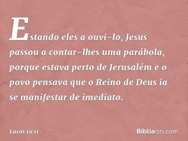 Estando eles a ouvi-lo, Jesus passou a contar-lhes uma parábola, porque estava perto de Jerusalém e o povo pensava que o Reino de Deus ia se manifestar de imedi