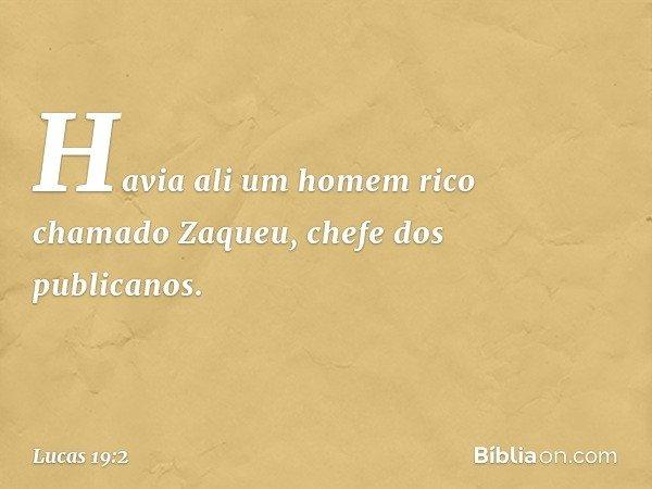 Havia ali um homem rico chamado Zaqueu, chefe dos publicanos. -- Lucas 19:2