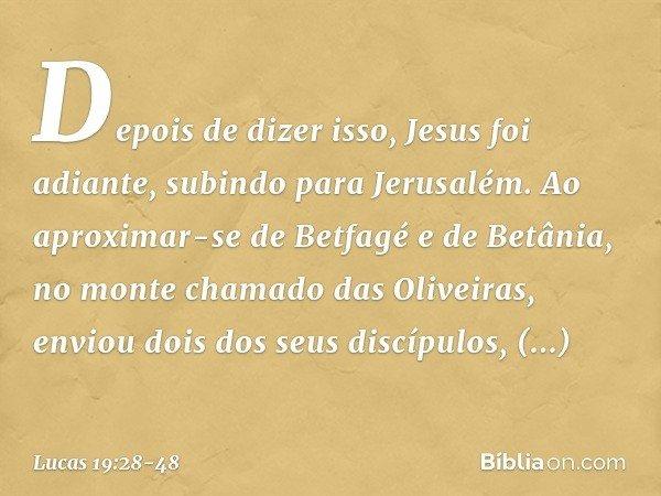 Depois de dizer isso, Jesus foi adiante, subindo para Jerusalém. Ao aproximar-se de Betfagé e de Betânia, no monte chamado das Oliveiras, enviou dois dos seus d