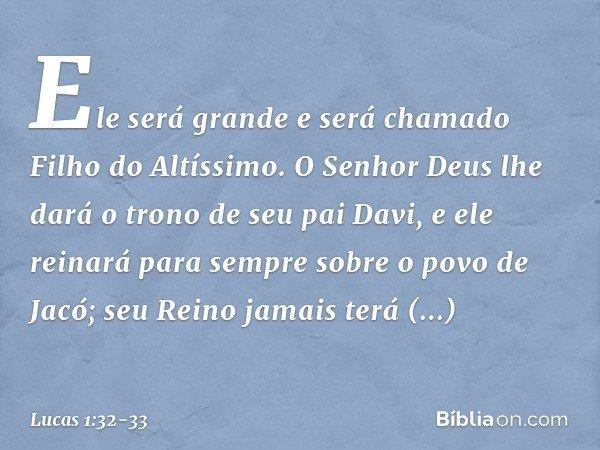 Ele será grande e será chamado Filho do Altíssimo. O Senhor Deus lhe dará o trono de seu pai Davi, e ele reinará para sempre sobre o povo de Jacó; seu Reino jam
