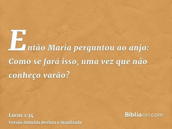 Então Maria perguntou ao anjo: Como se fará isso, uma vez que não conheço varão?