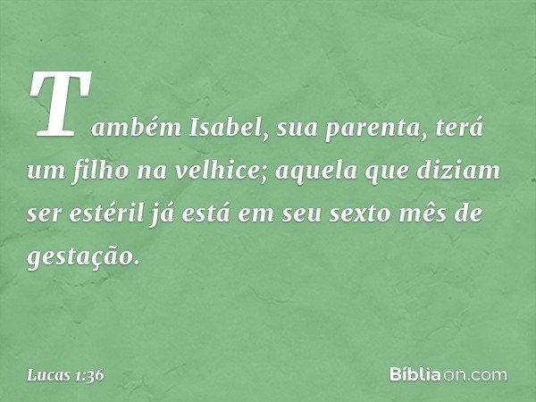 Também Isabel, sua parenta, terá um filho na velhice; aquela que diziam ser estéril já está em seu sexto mês de gestação. -- Lucas 1:36