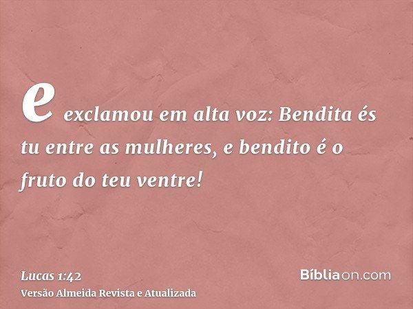 e exclamou em alta voz: Bendita és tu entre as mulheres, e bendito é o fruto do teu ventre!