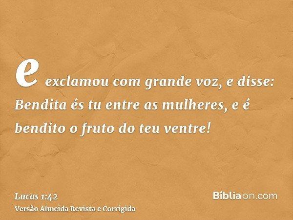 e exclamou com grande voz, e disse: Bendita és tu entre as mulheres, e é bendito o fruto do teu ventre!