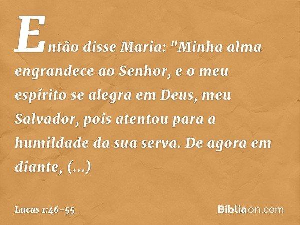 """Então disse Maria: """"Minha alma engrandece ao Senhor, e o meu espírito se alegra em Deus, meu Salvador, pois atentou para a humildade da sua serva. De agora em d"""