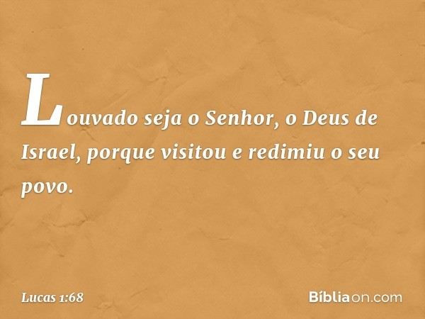 """""""Louvado seja o Senhor, o Deus de Israel, porque visitou e redimiu o seu povo. -- Lucas 1:68"""