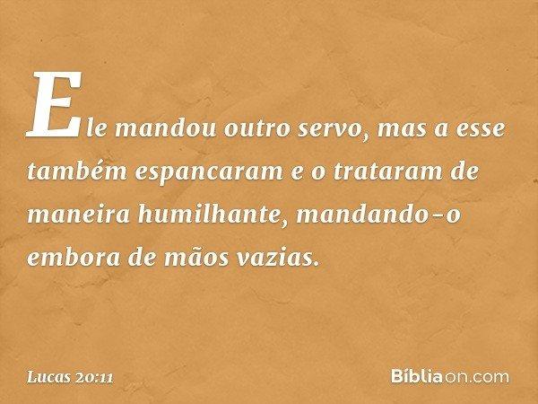 Ele mandou outro servo, mas a esse também espancaram e o trataram de maneira humilhante, mandando-o embora de mãos vazias. -- Lucas 20:11