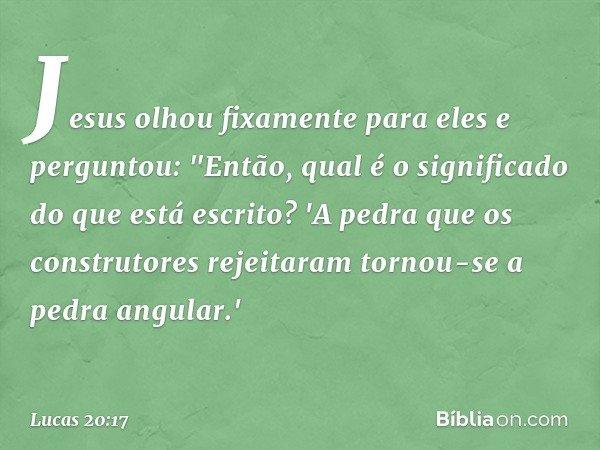 """Jesus olhou fixamente para eles e perguntou: """"Então, qual é o significado do que está escrito? 'A pedra que os construtores rejeitaram tornou-se a pedra angular"""