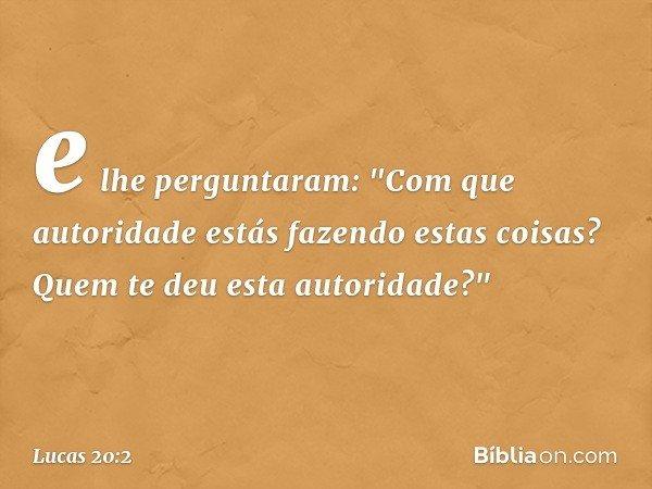"""e lhe perguntaram: """"Com que autoridade estás fazendo estas coisas? Quem te deu esta autoridade?"""" -- Lucas 20:2"""
