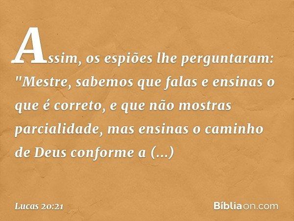"""Assim, os espiões lhe perguntaram: """"Mestre, sabemos que falas e ensinas o que é correto, e que não mostras parcialidade, mas ensinas o caminho de Deus conforme"""