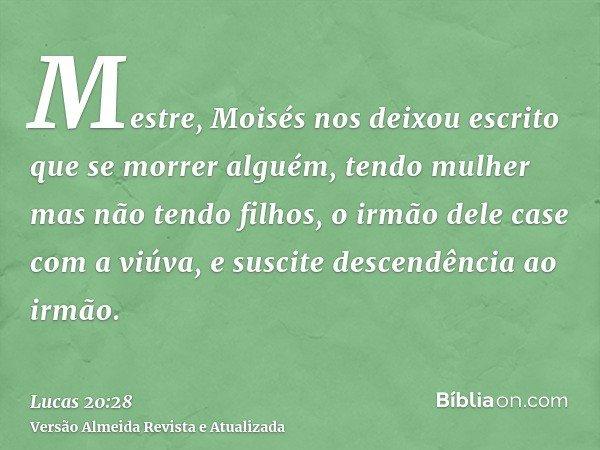 Mestre, Moisés nos deixou escrito que se morrer alguém, tendo mulher mas não tendo filhos, o irmão dele case com a viúva, e suscite descendência ao irmão.
