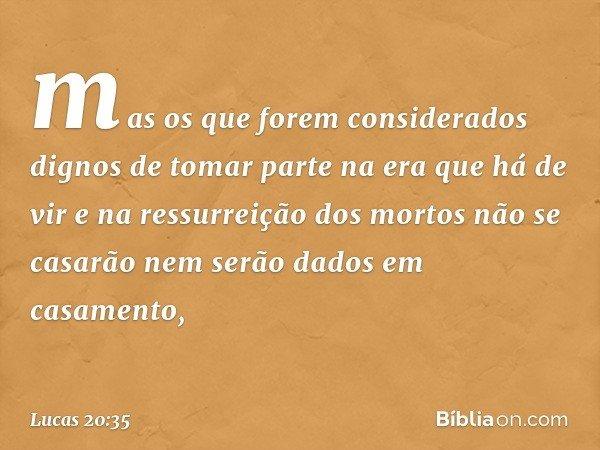 mas os que forem considerados dignos de tomar parte na era que há de vir e na ressurreição dos mortos não se casarão nem serão dados em casamento, -- Lucas 20:3