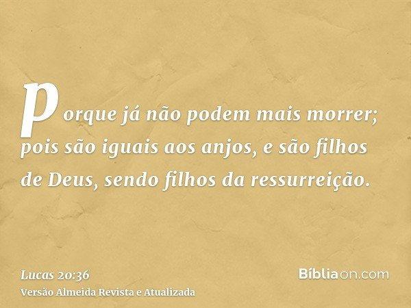 porque já não podem mais morrer; pois são iguais aos anjos, e são filhos de Deus, sendo filhos da ressurreição.
