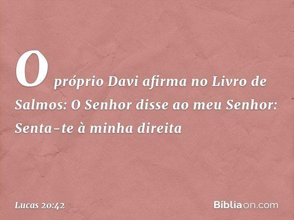 """""""O próprio Davi afirma no Livro de Salmos: """" 'O Senhor disse ao meu Senhor: Senta-te à minha direita -- Lucas 20:42"""