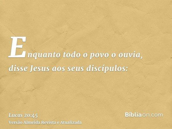 Enquanto todo o povo o ouvia, disse Jesus aos seus discípulos: