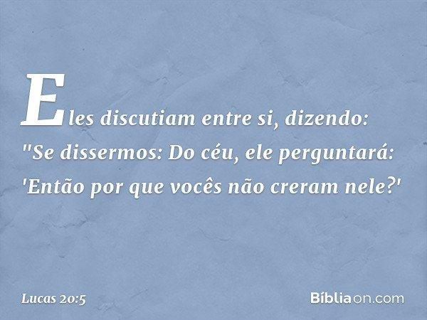 """Eles discutiam entre si, dizendo: """"Se dissermos: Do céu, ele perguntará: 'Então por que vocês não creram nele?' -- Lucas 20:5"""