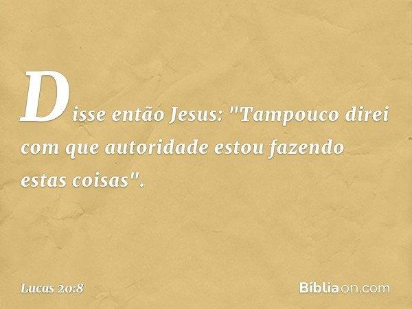 """Disse então Jesus: """"Tampouco direi com que autoridade estou fazendo estas coisas"""". -- Lucas 20:8"""
