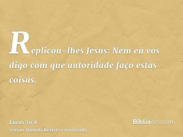 Replicou-lhes Jesus: Nem eu vos digo com que autoridade faço estas coisas.