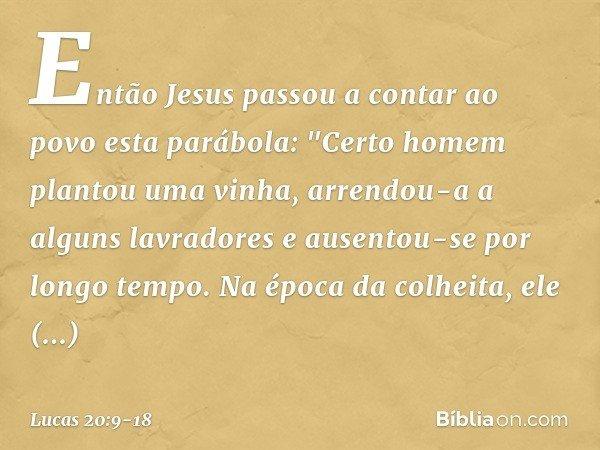 """Então Jesus passou a contar ao povo esta parábola: """"Certo homem plantou uma vinha, arrendou-a a alguns lavradores e ausentou-se por longo tempo. Na época da col"""