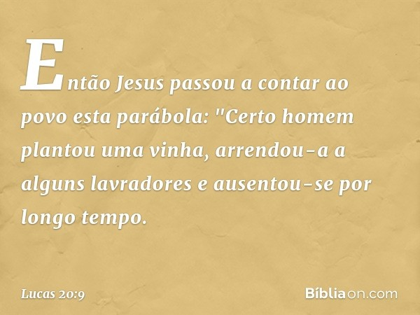 """Então Jesus passou a contar ao povo esta parábola: """"Certo homem plantou uma vinha, arrendou-a a alguns lavradores e ausentou-se por longo tempo. -- Lucas 20:9"""